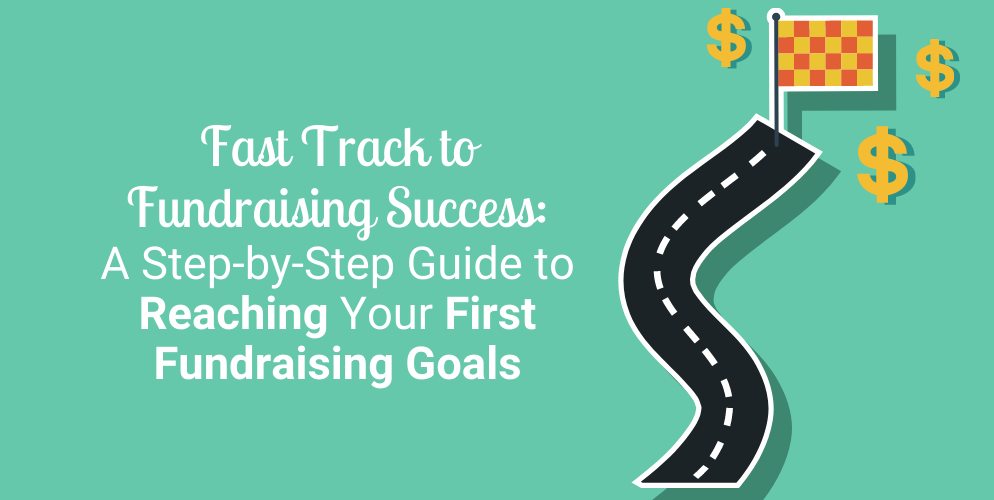 Fast Track to Fundraising Success A Step-by-Step Guide to Reaching Your First Fundraising Goals_Header
